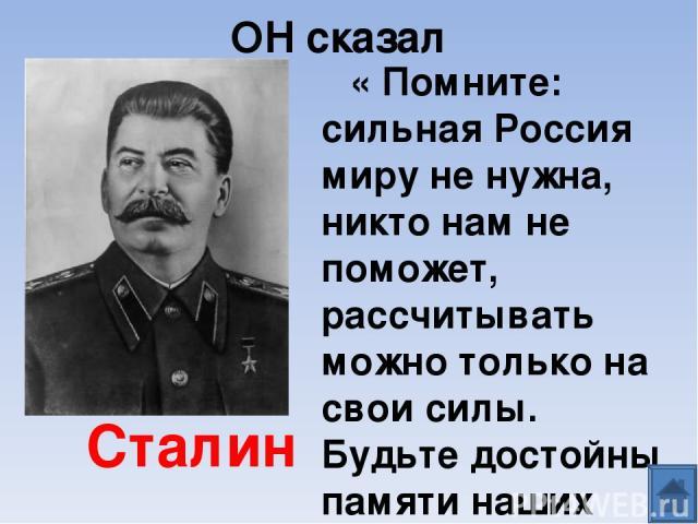 ОН сказал « Помните: сильная Россия миру не нужна, никто нам не поможет, рассчитывать можно только на свои силы. Будьте достойны памяти наших предков» Сталин