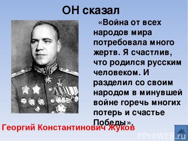 ОН сказал «Война от всех народов мира потребовала много жертв. Я счастлив, что родился русским человеком. И разделил со своим народом в минувшей войне горечь многих потерь и счастье Победы».  Георгий Константинович Жуков