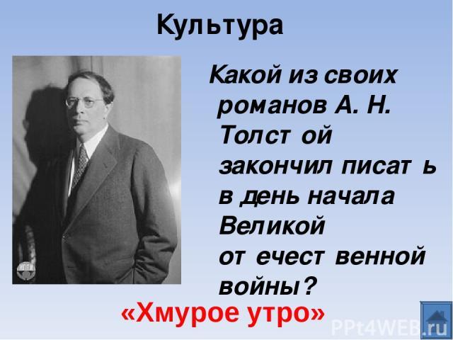 Культура Какой из своих романов А. Н. Толстой закончил писать в день начала Великой отечественной войны? «Хмурое утро»