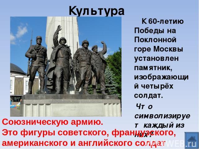 Культура К 60-летию Победы на Поклонной горе Москвы установлен памятник, изображающий четырёх солдат. Что символизирует каждый из них? Союзническую армию. Это фигуры советского, французского, американского и английского солдат
