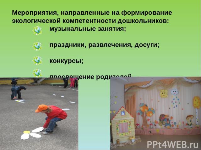 Мероприятия, направленные на формирование экологической компетентности дошкольников: музыкальные занятия; праздники, развлечения, досуги; конкурсы; просвещение родителей.