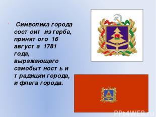 Символика города состоит из герба, принятого 16 августа 1781 года, выражающего с
