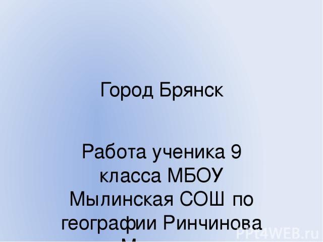 Город Брянск Работа ученика 9 класса МБОУ Мылинская СОШ по географии Ринчинова Максима