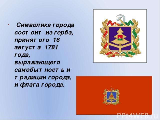 Символика города состоит из герба, принятого 16 августа 1781 года, выражающего самобытность и традиции города, и флага города.