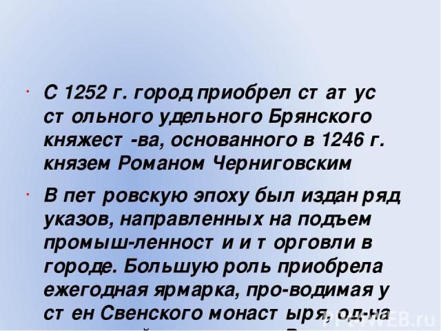 С 1252 г. город приобрел статус стольного удельного Брянского княжест ва, основанного в 1246 г. князем Романом Черниговским В петровскую эпоху был издан ряд указов, направленных на подъем промыш ленности и торговли в городе. Большую роль приобрела е…