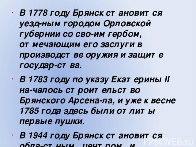В 1778 году Брянск становится уезд ным городом Орловской губернии со сво им гербом, отмечающим его заслуги в производстве оружия и защите государ ства. В 1783 году по указу Екатерины II на чалось строительство Брянского Арсена ла, и уже к весне 1785…