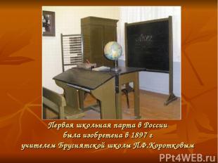 Первая школьная парта в России была изобретена в 1897 г учителем Бруснятской шк