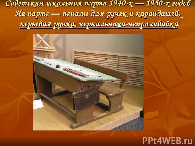 Советская школьная парта 1940-х— 1950-х годов На парте— пеналы для ручек и карандашей, перьевая ручка,чернильница-непроливайка
