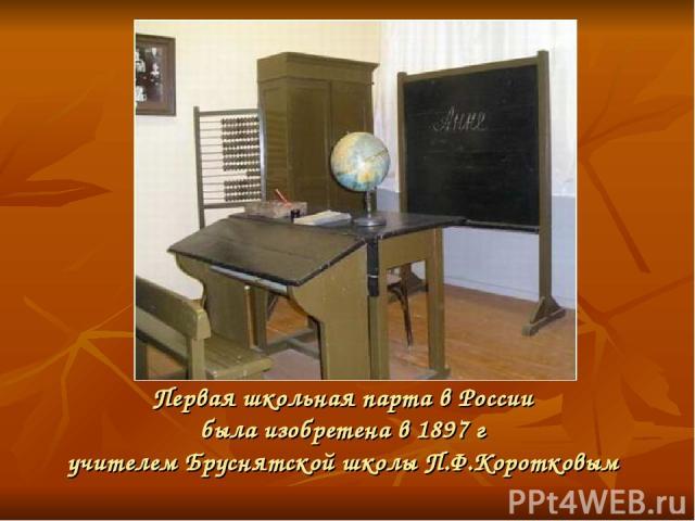 Первая школьная парта в России была изобретена в 1897 г учителем Бруснятской школы П.Ф.Коротковым