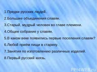 1.Предки русских людей. 2.Большие объединения славян. 3.Старый, мудрый человек в