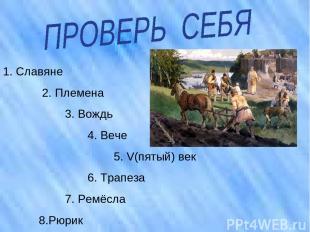 1. Славяне 2. Племена 3. Вождь 4. Вече 5. V(пятый) век 6. Трапеза 7. Ремёсла 8.Р