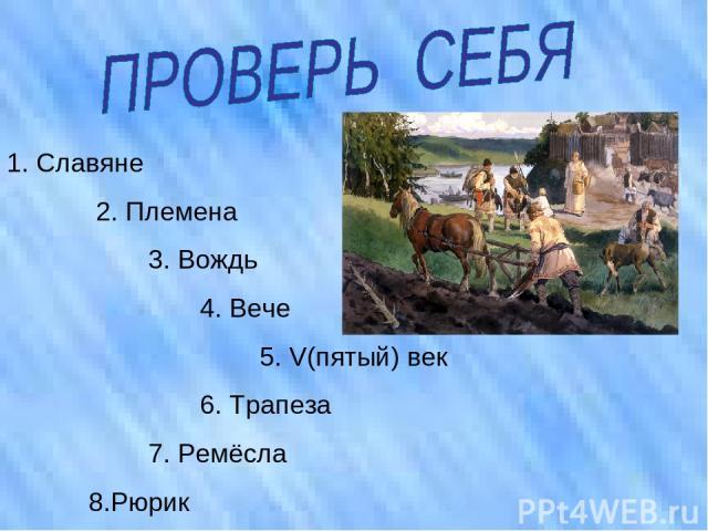1. Славяне 2. Племена 3. Вождь 4. Вече 5. V(пятый) век 6. Трапеза 7. Ремёсла 8.Рюрик