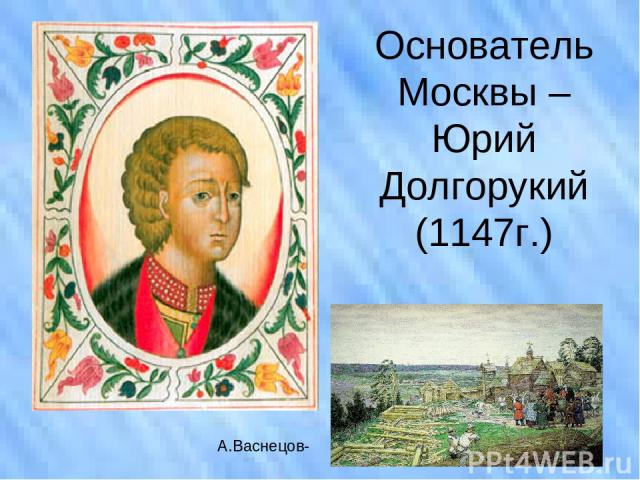 Основатель Москвы – Юрий Долгорукий (1147г.) А.Васнецов-