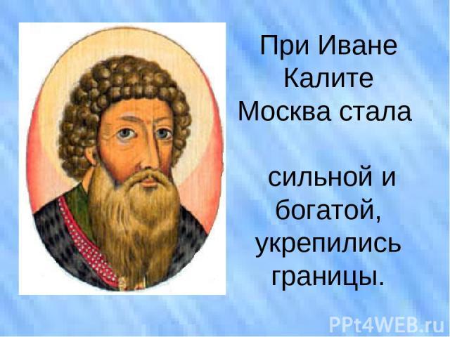 При Иване Калите Москва стала сильной и богатой, укрепились границы.