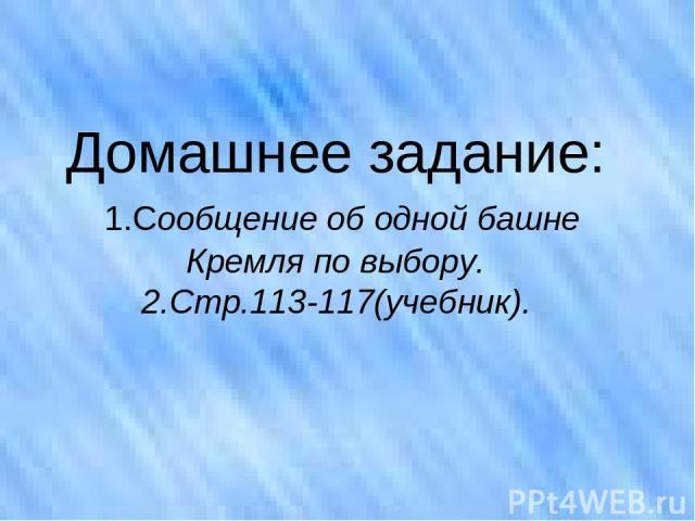 Домашнее задание: 1.Сообщение об одной башне Кремля по выбору. 2.Стр.113-117(учебник).