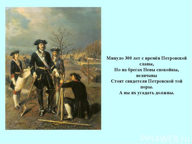 Минуло 300 лет с времён Петровской славы, Но на брегах Невы спокойны, величавы Стоят свидетели Петровской той поры. А вы их угадать должны.