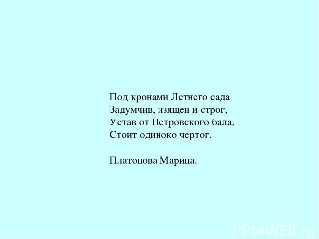 Под кронами Летнего сада Задумчив, изящен и строг, Устав от Петровского бала, Стоит одиноко чертог. Платонова Марина.
