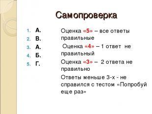 Самопроверка А. В. А. Б. Г. Оценка «5» – все ответы правильные Оценка «4» – 1 от