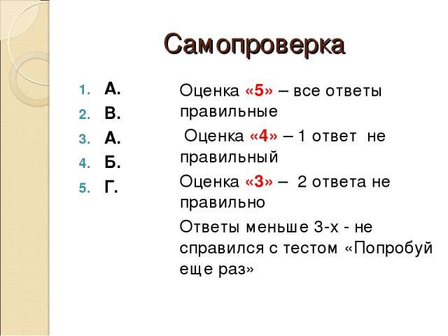 Самопроверка А. В. А. Б. Г. Оценка «5» – все ответы правильные Оценка «4» – 1 ответ не правильный Оценка «3» – 2 ответа не правильно Ответы меньше 3-х - не справился с тестом «Попробуй еще раз»