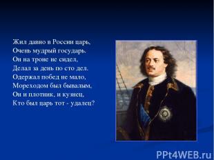 Жил давно в России царь, Очень мудрый государь. Он на троне не сидел, Делал за д