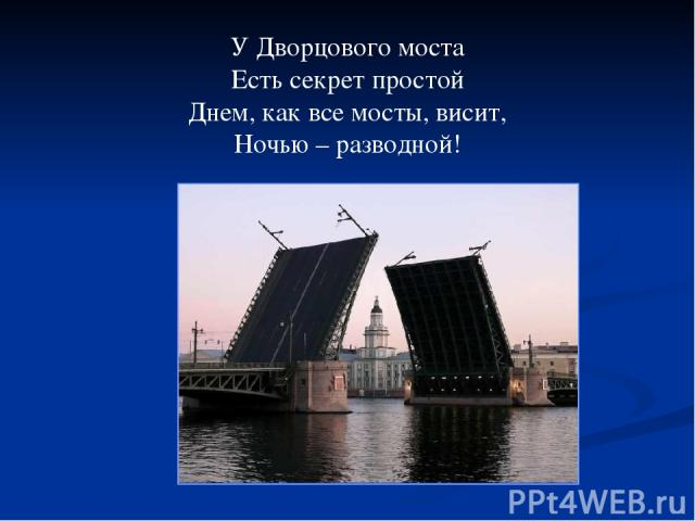 У Дворцового моста Есть секрет простой Днем, как все мосты, висит, Ночью – разводной!
