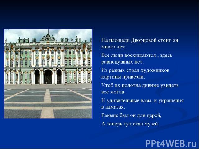 На площади Дворцовой стоит он много лет. Все люди восхищаются , здесь равнодушных нет. Из разных стран художников картины привезли, Чтоб их полотна дивные увидеть все могли. И удивительные вазы, и украшения в алмазах. Раньше был он для царей, А тепе…