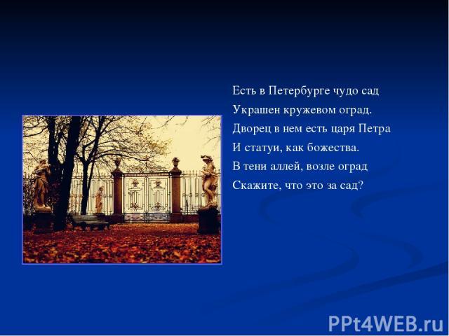 Есть в Петербурге чудо сад Украшен кружевом оград. Дворец в нем есть царя Петра И статуи, как божества. В тени аллей, возле оград Скажите, что это за сад?