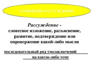 СОЧИНЕНИЕ-РАССУЖДЕНИЕ Рассуждение - словесное изложение, разъяснение, развитие,