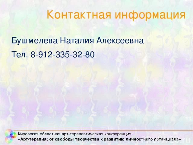 Контактная информация Бушмелева Наталия Алексеевна Тел. 8-912-335-32-80 Кировская областная арт-терапевтическая конференция «Арт-терапия: от свободы творчества к развитию личностного потенциала»