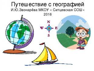 Путешествие с географией И.Ю.Звонарёва МКОУ « Ситцевская СОШ» 2016