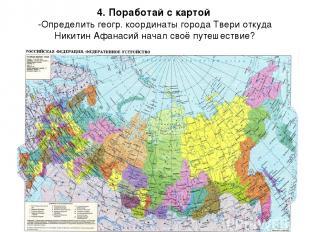 4. Поработай с картой -Определить геогр. координаты города Твери откуда Никитин