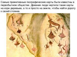 Самые примитивные географические карты были известны в первобытном обществе. Дре