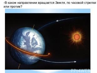-В каком направлении вращается Земля, по часовой стрелке или против?