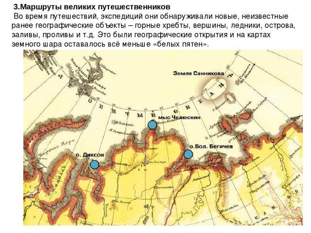3.Маршруты великих путешественников Во время путешествий, экспедиций они обнаруживали новые, неизвестные ранее географические объекты – горные хребты, вершины, ледники, острова, заливы, проливы и т.д. Это были географические открытия и на картах зем…