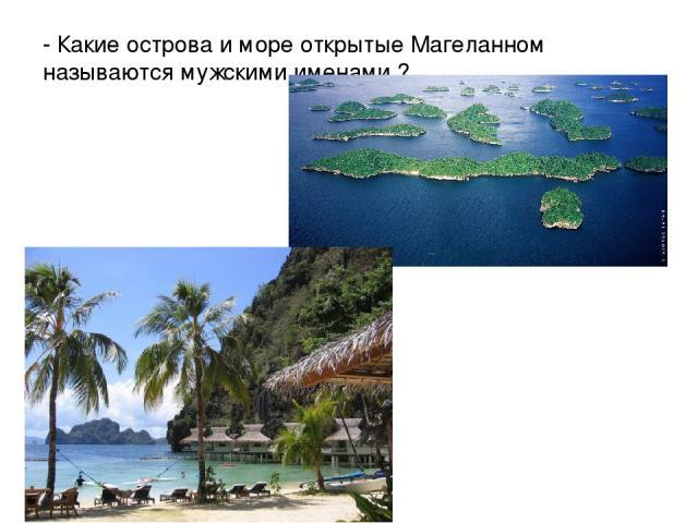- Какие острова и море открытые Магеланном называются мужскими именами ?