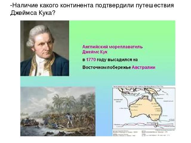 -Наличие какого континента подтвердили путешествия Джеймса Кука?