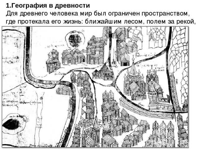 1.География в древности Для древнего человека мир был ограничен пространством, где протекала его жизнь: ближайшим лесом, полем за рекой, соседними городами и деревнями
