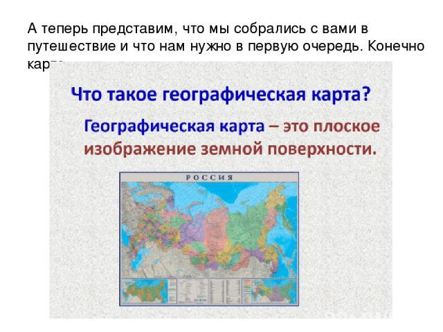 А теперь представим, что мы собрались с вами в путешествие и что нам нужно в первую очередь. Конечно карта.