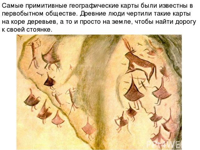 Самые примитивные географические карты были известны в первобытном обществе. Древние люди чертили такие карты на коре деревьев, а то и просто на земле, чтобы найти дорогу к своей стоянке.