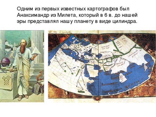 Одним из первых известных картографов был Анаксимандр из Милета, который в 6 в. до нашей эры представлял нашу планету в виде цилиндра.