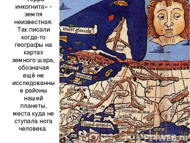 «Терра инкогнита» - земля неизвестная. Так писали когда-то географы на картах земного шара, обозначая ещё не исследованные районы нашей планеты, места куда не ступала нога человека.