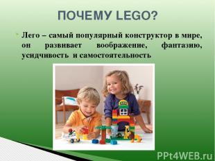 ПОЧЕМУ LEGO? Лего – самый популярный конструктор в мире, он развивает воображени