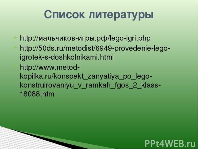 http://мальчиков-игры.рф/lego-igri.php http://50ds.ru/metodist/6949-provedenie-lego-igrotek-s-doshkolnikami.html http://www.metod-kopilka.ru/konspekt_zanyatiya_po_lego-konstruirovaniyu_v_ramkah_fgos_2_klass-18088.htm Список литературы