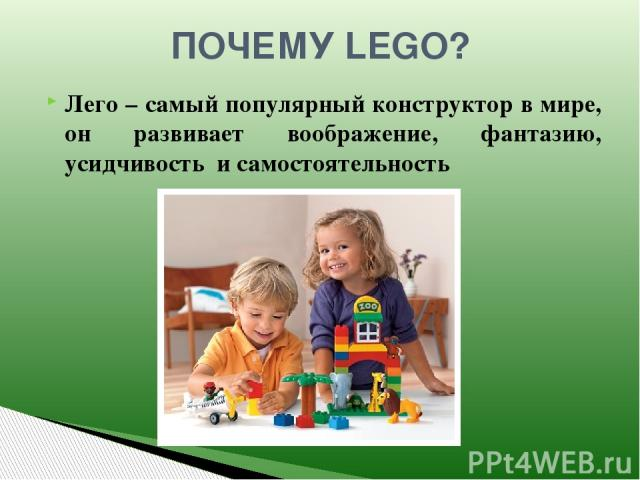 ПОЧЕМУ LEGO? Лего – самый популярный конструктор в мире, он развивает воображение, фантазию, усидчивость и самостоятельность