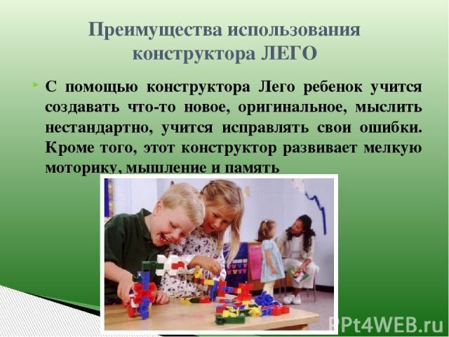Преимущества использования конструктора ЛЕГО С помощью конструктора Лего ребенок учится создавать что-то новое, оригинальное, мыслить нестандартно, учится исправлять свои ошибки. Кроме того, этот конструктор развивает мелкую моторику, мышление и память