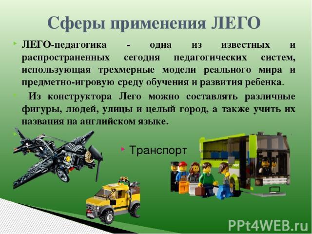 Сферы применения ЛЕГО ЛЕГО-педагогика - одна из известных и распространенных сегодня педагогических систем, использующая трехмерные модели реального мира и предметно-игровую среду обучения и развития ребенка. Из конструктора Лего можно составлять ра…