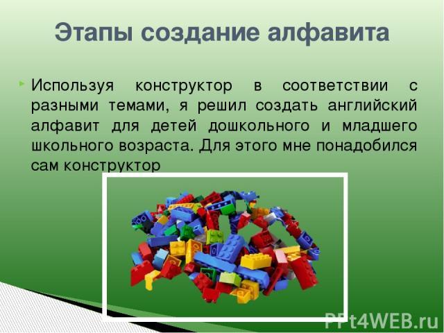 Этапы создание алфавита Используя конструктор в соответствии с разными темами, я решил создать английский алфавит для детей дошкольного и младшего школьного возраста. Для этого мне понадобился сам конструктор