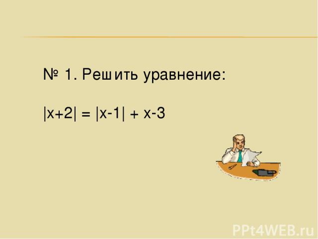 № 1. Решить уравнение: |х+2| = |х-1| + х-3