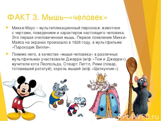 ФАКТ 3. Мышь–«человек» Микки-Маус – мультипликационный персонаж животное с чертами, поведением и характером настоящего человека. Это первая очеловеченная мышь. Первое появление Микки-Майса на экранах произошло в 1928 году, в мультфильме «Пароходик В…