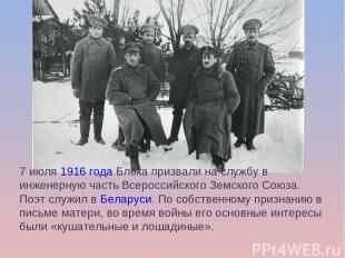 7 июля1916годаБлока призвали на службу в инженерную часть Всероссийского Земс